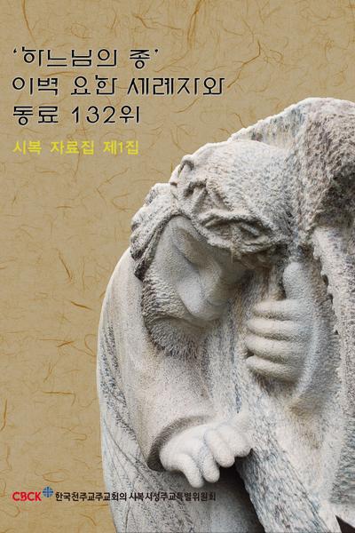하느님의 종 이벽 요한 세례자와 동료 132위 시복 자료집 제1집